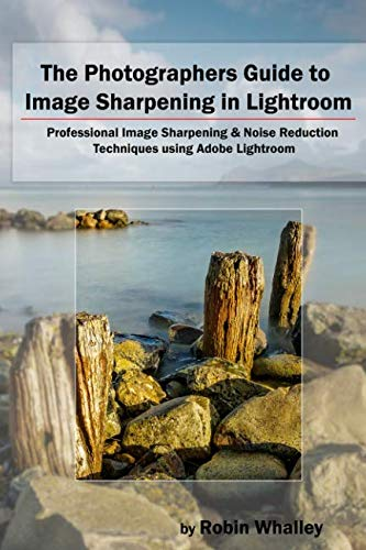 9781520482422: The Photographers Guide to Image Sharpening in Lightroom: Professional Image Sharpening & Noise Reduction Techniques using Adobe Lightroom