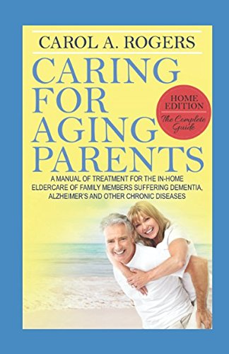 Caring for Aging Parents: A Manual of Treatment for the In-Home Eldercare of Family Members ...