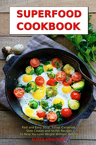 Superfood Cookbook: Fast and Easy Soup, Salad, Casserole, Slow Cooker and Skillet Recipes to Help ...