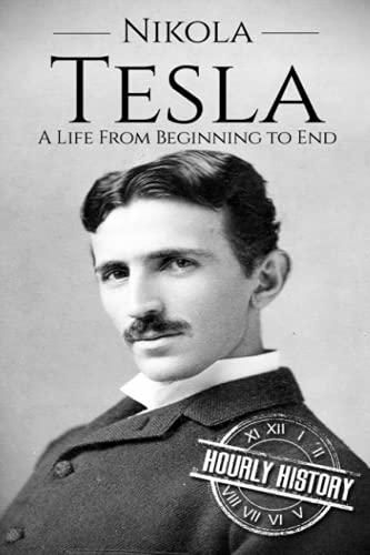 Nikola Tesla: A Life From Beginning to: Hourly History