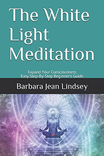 The White Light Meditation: Expand Your Consciousness: Barbara Jean Lindsey