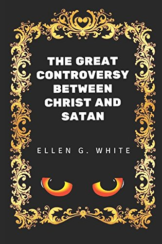 The Great Controversy Between Christ And Satan: By Ellen G. White - Illustrated: Ellen G. White