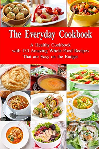 9781520827346: The Everyday Cookbook: A Healthy Cookbook with 130 Amazing Whole Food Recipes That are Easy on the Budget: Breakfast, Lunch and Dinner Made Simple (Healthy Cooking and Eating)