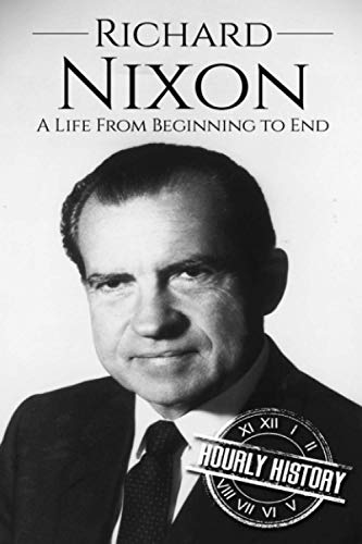 Richard Nixon: A Life From Beginning to: History, Hourly