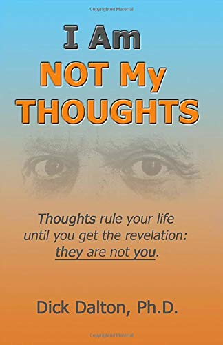 I Am NOT My Thoughts: Thoughts rule your life until you get the revelation: they are not you.: Dick...