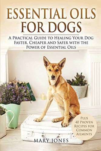 Essential Oils For Dogs: A Practical Guide to Healing Your Dog Faster, Cheaper and Safer with the ...