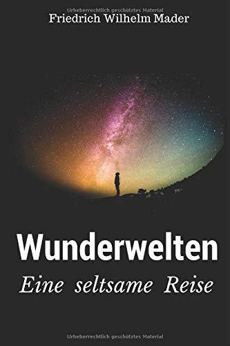 Wunderwelten: Eine seltsame Reise (German Edition): Mader, Friedrich Wilhelm