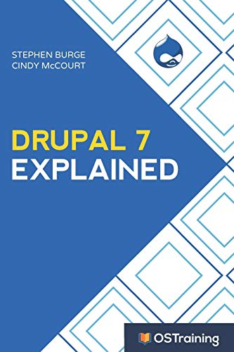 Drupal 7 Explained: Your Step-by-Step Guide: Stephen Burge