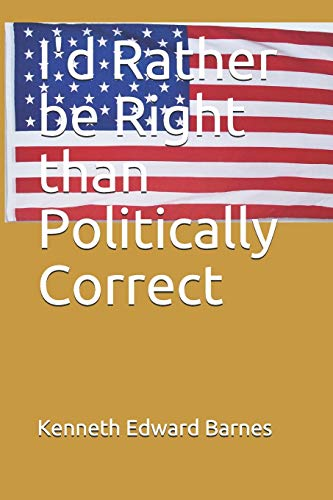 I'd Rather be Right than Politically Correct: Kenneth Edward Barnes
