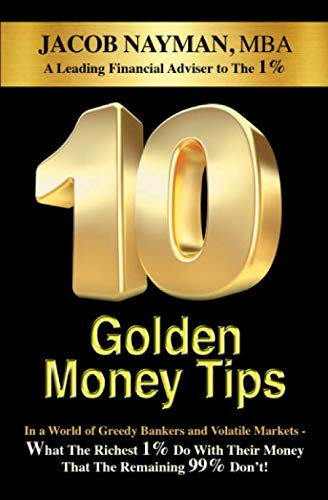 10 Golden Money Tips: In A World Of Greedy Bankers And Volatile Markets What The Richest 1% Do With Their Money That The Remaining 99% Don't!