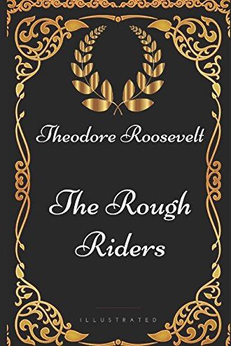 The Rough Riders: By Theodore Roosevelt - Illustrated: Theodore Roosevelt