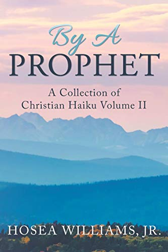 By a Prophet: A Collection of Christian Haiku (Volume 2): Hosea Williams Jr.