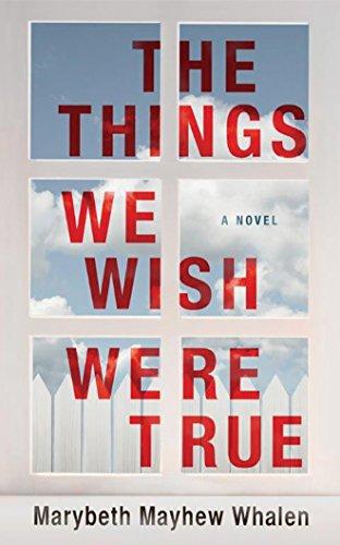 The Things We Wish Were True: A Novel: Marybeth Mayhew Whalen