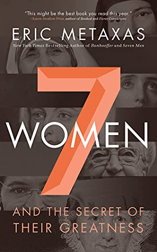 Seven Women: And the Secret of Their Greatness: Eric Metaxas