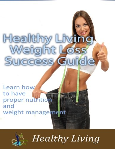9781522700579: Healthy Living Weight Loss Success Guide: Learn how to have proper nutrition and weight management