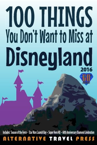 9781522703624: 100 Things You Don't Want to Miss at Disneyland 2016 (Ultimate Unauthorized Quick Guide 2016) (Volume 1)