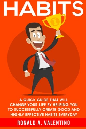 9781522704867: Habits: A Quick Guide That Will Change Your Life By Helping You To Successfully Create Good And Highly Effective Habits (A Better You) (Volume 1)