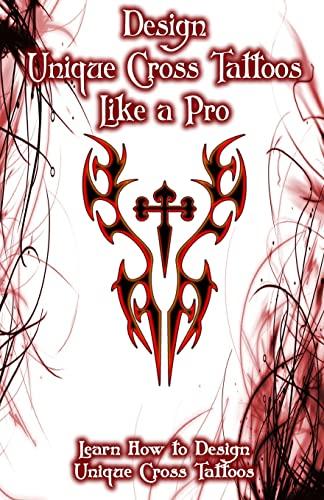 9781522707660: Design Unique Cross Tattoos Like a Pro: Learn How to Design Unique Cross Tattoos (Volume 1)