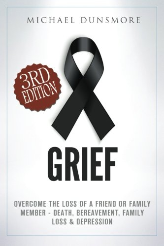 9781522716143: Grief: Overcome The Loss of A Friend or Family Member - Death, Bereavement, Family Loss & Depression (Mourning, Pain Relief, Grief Recovery, Grief Therapy, Funeral, Sympathy, Hospice Care)