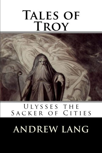 Tales of Troy: Ulysses the Sacker of: Andrew Lang