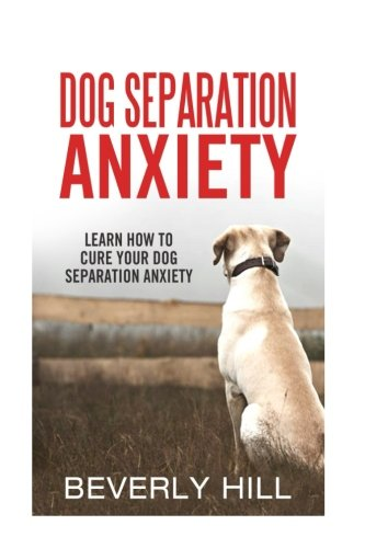 9781522720249: Dog Separation Anxiety: Learn How to Cure Your Dog Separation Anxiety (Dog separation anxiety, dog separation treatment, dog separation toy, dog wrap, dog aid)