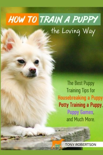 9781522720621: How to Train a Puppy the Loving Way: The Best Puppy Training Tips for Housebreaking a Puppy, Potty Training a Puppy, Puppy Games, and Much More