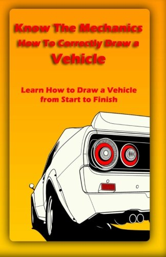 9781522721628: Know The Mechanics: How To Correctly Draw a Vehicle: Learn How to Draw a Vehicle from Start to Finish (Vehicle Book) (Volume 1)