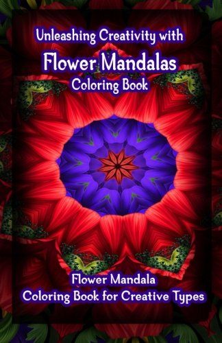 9781522722144: Unleashing Creativity with Flower Mandalas Coloring Book: Flower Mandala Coloring Book for Creative Types (Volume 1)