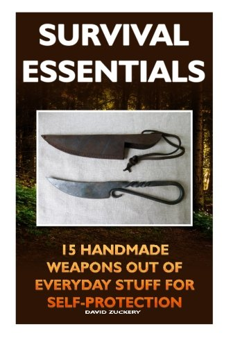 9781522725466: Survival Essentials 15 Handmade Weapons Out of Everyday Stuff for Self-Protectio: (Survival Pantry, Preppers Pantry, Prepper Survival, Preppers Guide, Preppers Supplies, Survival Tactics,Prepping)