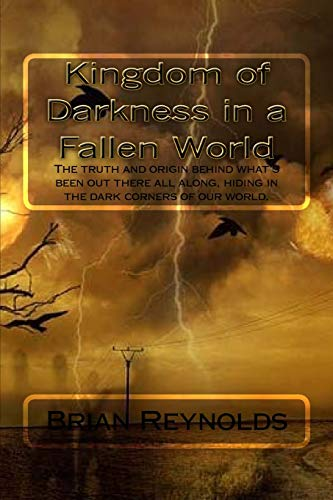 9781522726777: Kingdom of Darkness in a fallen World: The truth and origin behind what's been out there all along, hiding in the dark corners of our world.