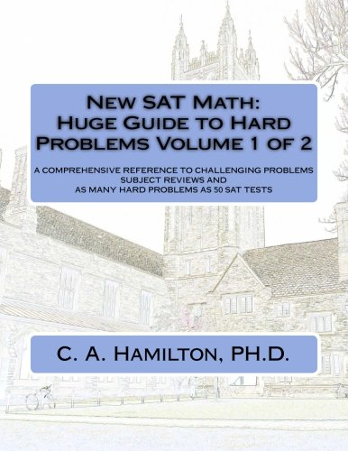 9781522728795: New SAT Math: Huge Guide to Hard Problems Volume 1 of 2: The Most Complete Course Available ... Explained Like a Tutor ... Enough Hard Problems For 50 SAT Tests
