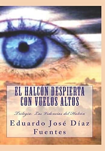 El Halcon Despierta Con Vuelos Altos: Trilogia: Eduardo Jose Diaz
