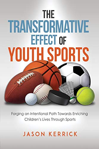 9781522747079: The Transformative Effect Of Youth Sports: Forging an intentional path towards enriching children's lives through sports