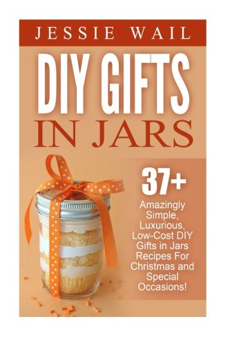 9781522762805: DIY Gifts In Jars: 37+ Amazingly Simple, Luxurious, Low-Cost DIY Gifts In Jars Recipes For Christmas, Birthdays And Other Special Occasions! (DIY Projects, Gift Ideas, Holiday Gifts)