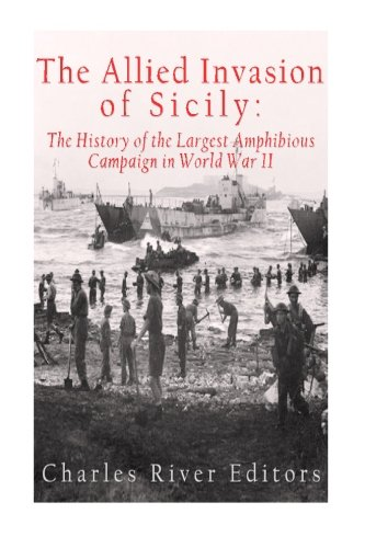 The Allied Invasion of Sicily: The History: Charles River Editors