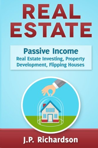 Real Estate: Passive Income: Real Estate Investing, Property Development, Flipping Houses: J.P. ...