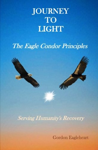 Journey to Light - The Eagle Condor Principles: Serving Humanity's Recovery: Gordon Eagleheart