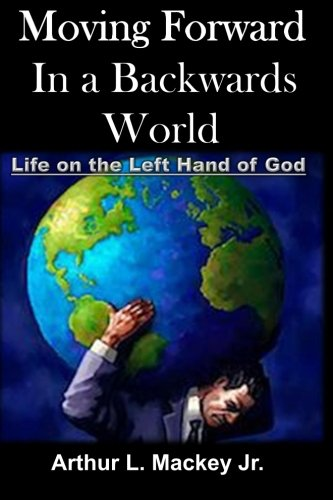 9781522773344: Moving Forward In A Backwards World: Life On The Left Hand of God