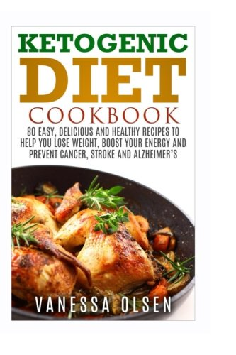 9781522785941: Ketogenic Diet Cookbook: 80 Easy, Delicious, and Healthy Recipes to Help You Lose Weight, Boost Your Energy, and Prevent Cancer, Stroke and Alzheimer`s