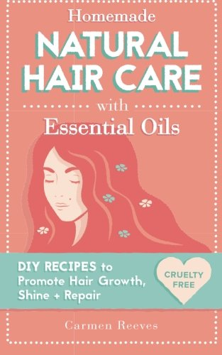 9781522786788: Homemade Natural Hair Care (with Essential Oils): DIY Recipes to Promote Hair Growth, Shine & Repair (Shampoo, Conditioner, Masks, Aromatherapy, Hair Loss Treatment - 100% Cruelty Free)