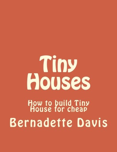 9781522789475: Tiny Houses: How to build Tiny House for cheap (Tiny Home, Tiny Homes, Debt free, Mortgage-Free, Small House) (Volume 1)