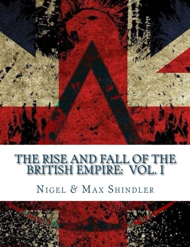 9781522789628: The Rise and Fall of the British Empire: Volume I