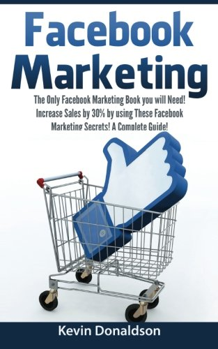 9781522790969: Facebook Marketing: The Only Facebook Marketing Book You Will Need! Increase Sales by 30% by Using These Facebook Marketing Secrets! A Complete Guide!