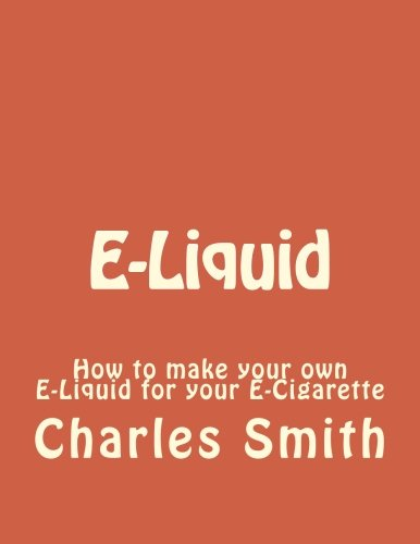 9781522791867: E-Liquid: How to make your own E-Liquid for your E-Cigarette (e-liquid, e-cigarette, e-cigarettes, vapor, vaporing) (Volume 1)