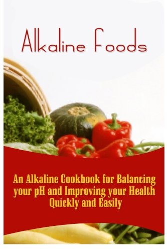 9781522791980: Alkaline Foods: An Alkaline Cookbook For Balancing Your pH And Improving Your Health Quickly And Easily