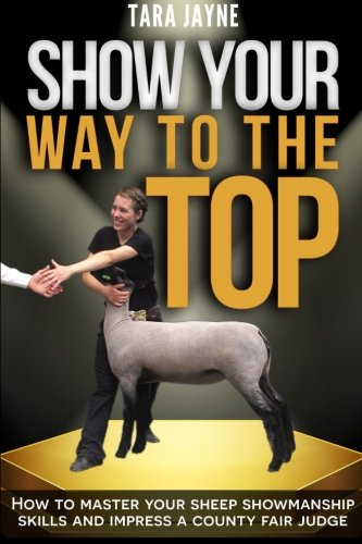Show Your Way to the Top: How to Master Your Sheep Showmanship Skills and Impress a County Fair ...