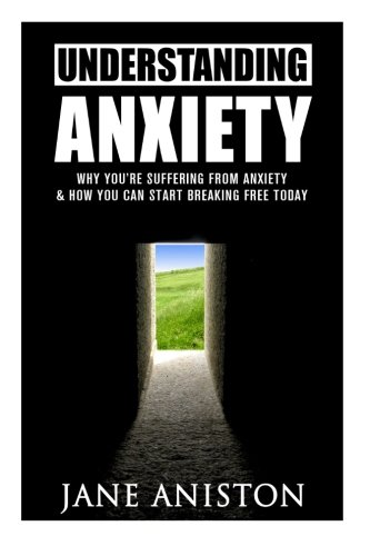 9781522800552: Anxiety: Understanding Anxiety: Why You're Suffering From Anxiety & How You Can Start Breaking Free Today! (Anxiety, Depression, Cognitive Behavioural Therapy, Addiction, Mental Illness)