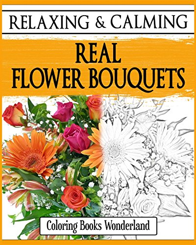 9781522802846: Relaxing and Calming Real Flower Bouquets - Coloring Books For Grownups (Coloring Books For Adults) (Volume 7)