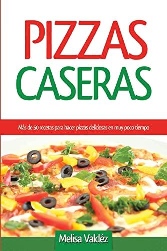 Pizzas Caseras: Más de 50 recetas para hacer pizzas deliciosas en muy poco tiempo (Spanish Edition)...