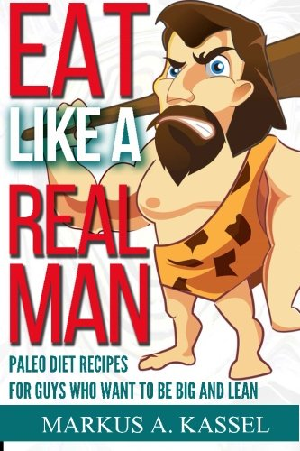 9781522803782: Eat like a Real Man: Paleo Diet Recipes for Guys Who Want to Be Big and Lean: (Build Muscles, Lose Fat, Live Free & Healthy!)